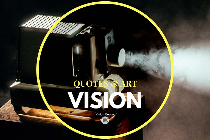 30 Vision Quotes (Create the World No One Else Sees) - B&K Mag.